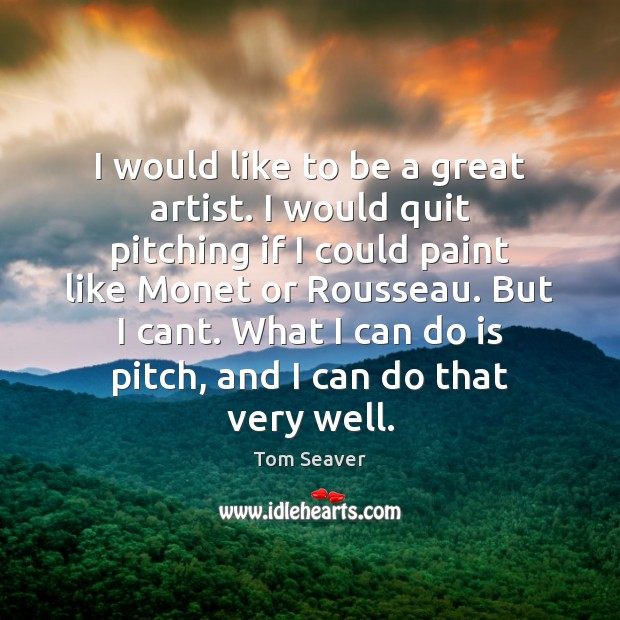 I would like to be a great artist. I would quit pitching Tom Seaver Picture Quote