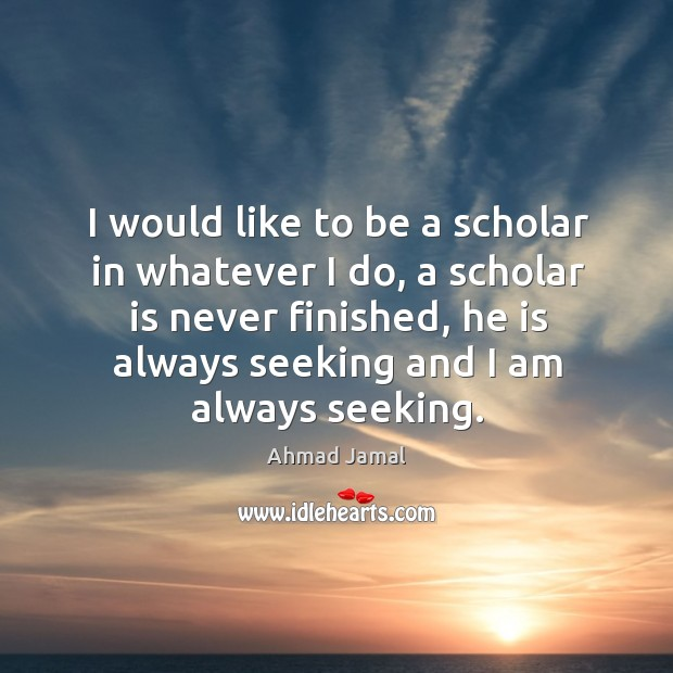 Image, I would like to be a scholar in whatever I do, a scholar is never finished