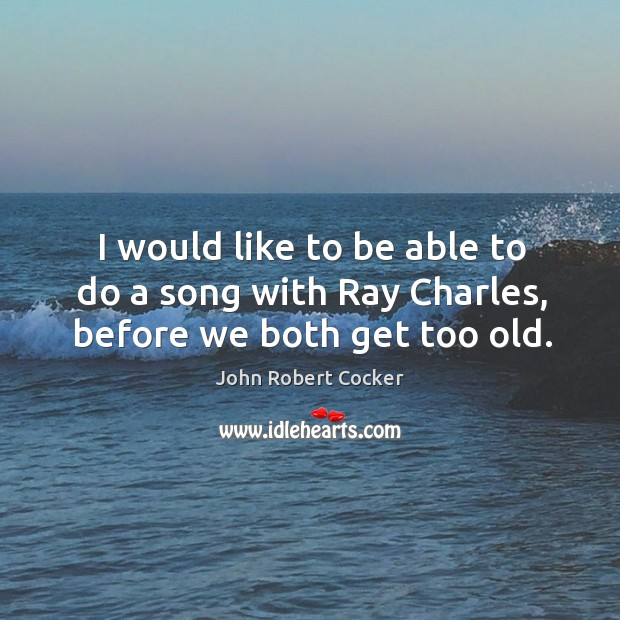 Image, I would like to be able to do a song with ray charles, before we both get too old.
