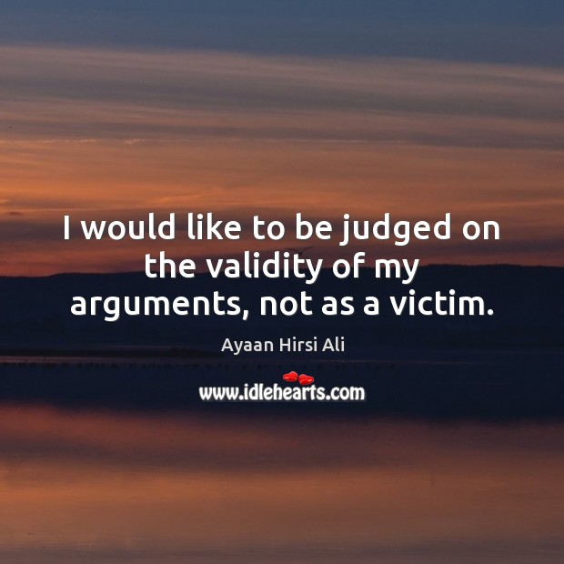 I would like to be judged on the validity of my arguments, not as a victim. Ayaan Hirsi Ali Picture Quote