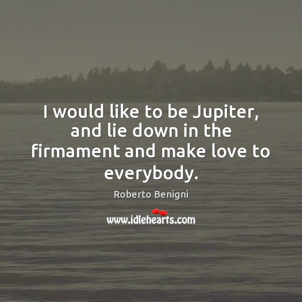 Image, I would like to be Jupiter, and lie down in the firmament and make love to everybody.