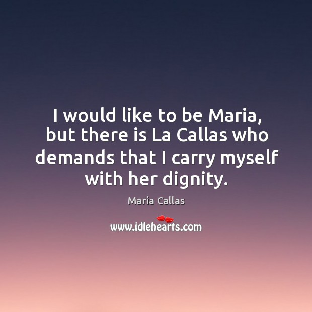 I would like to be maria, but there is la callas who demands that I carry myself with her dignity. Maria Callas Picture Quote