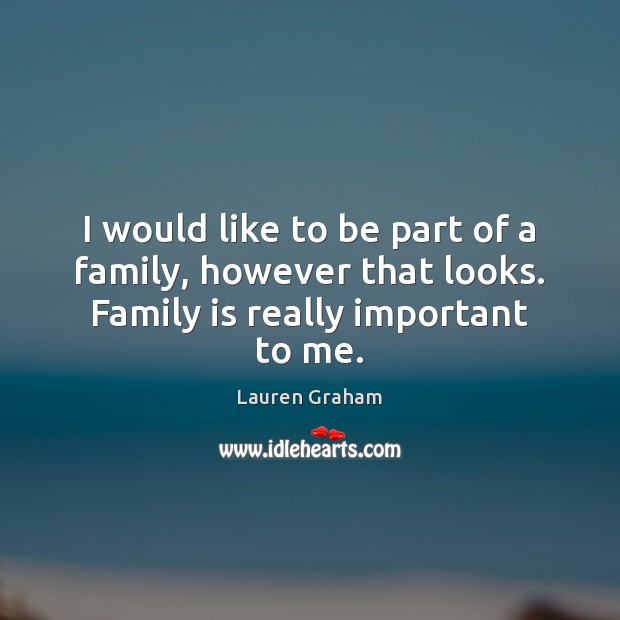 I would like to be part of a family, however that looks. Family is really important to me. Family Quotes Image