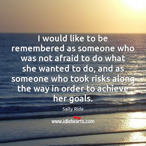 I would like to be remembered as someone who was not afraid Sally Ride Picture Quote