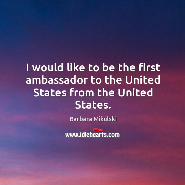I would like to be the first ambassador to the united states from the united states. Barbara Mikulski Picture Quote