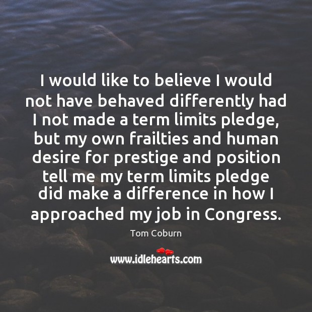 I would like to believe I would not have behaved differently had Tom Coburn Picture Quote