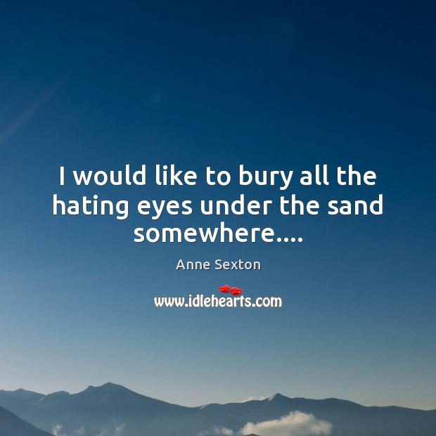 I would like to bury all the hating eyes under the sand somewhere…. Anne Sexton Picture Quote
