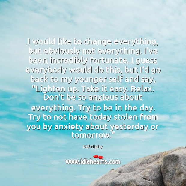 I would like to change everything, but obviously not everything. I've been Bill Nighy Picture Quote