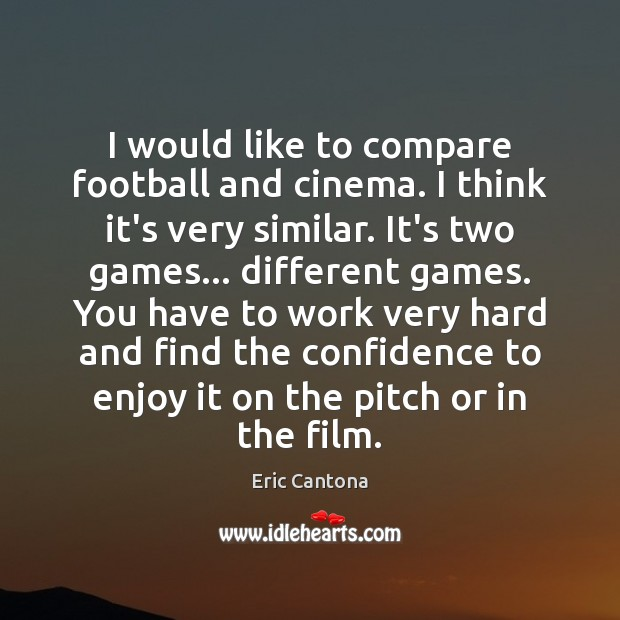 I would like to compare football and cinema. I think it's very Eric Cantona Picture Quote