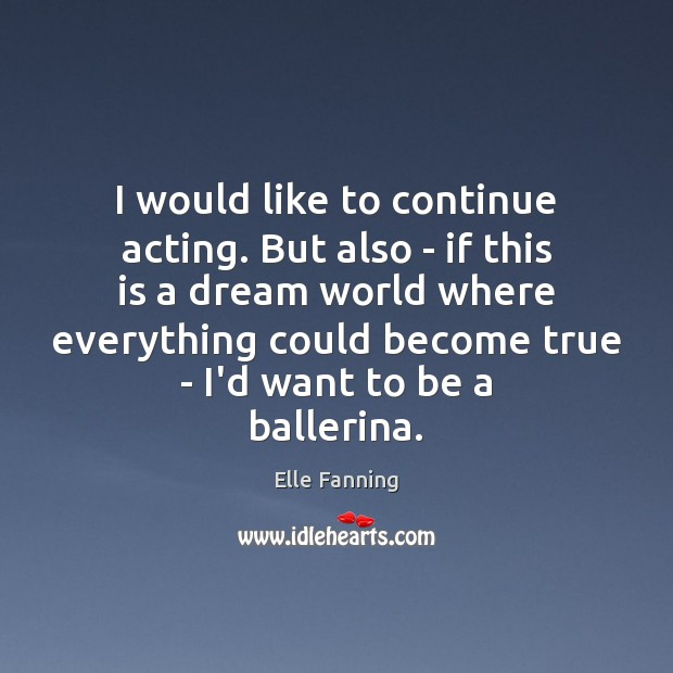 I would like to continue acting. But also – if this is Elle Fanning Picture Quote