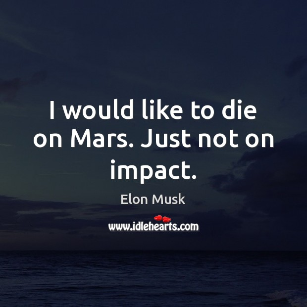 I would like to die on Mars. Just not on impact. Elon Musk Picture Quote