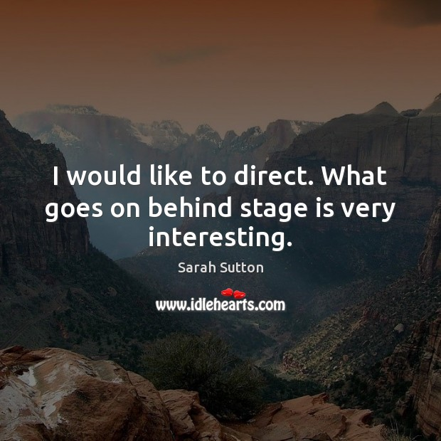I would like to direct. What goes on behind stage is very interesting. Image