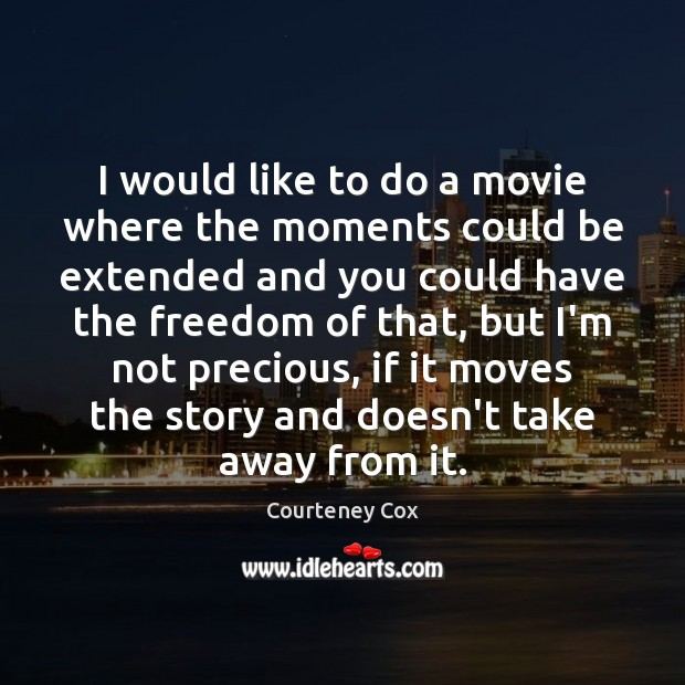 I would like to do a movie where the moments could be Courteney Cox Picture Quote