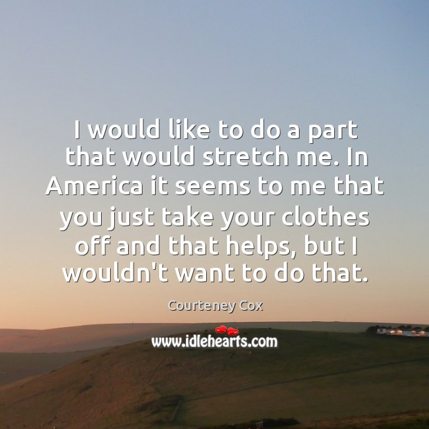I would like to do a part that would stretch me. In Courteney Cox Picture Quote