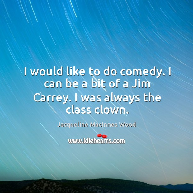 I would like to do comedy. I can be a bit of a Jim Carrey. I was always the class clown. Image
