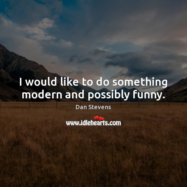 I would like to do something modern and possibly funny. Dan Stevens Picture Quote
