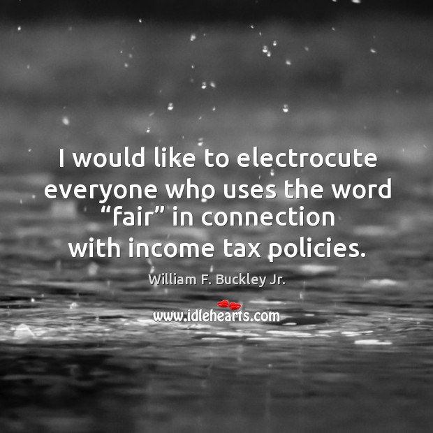 "Image, I would like to electrocute everyone who uses the word ""fair"" in connection with income tax policies."