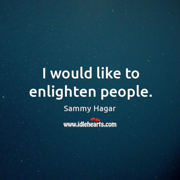 I would like to enlighten people. Sammy Hagar Picture Quote
