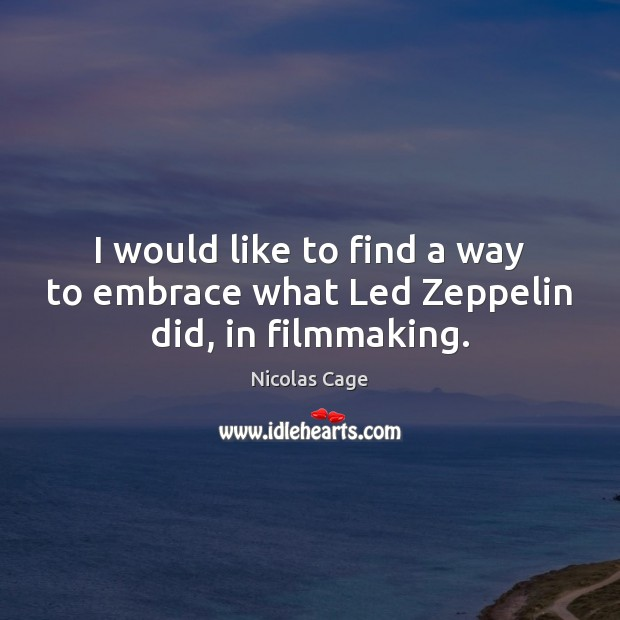 I would like to find a way to embrace what Led Zeppelin did, in filmmaking. Nicolas Cage Picture Quote