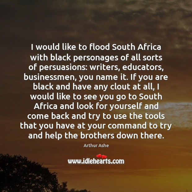 I would like to flood South Africa with black personages of all Arthur Ashe Picture Quote
