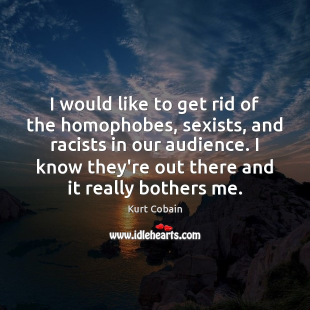 I would like to get rid of the homophobes, sexists, and racists Kurt Cobain Picture Quote