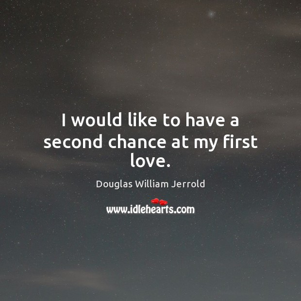 Douglas William Jerrold Picture Quote image saying: I would like to have a second chance at my first love.