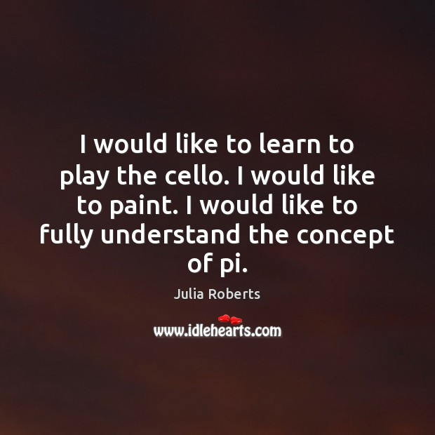 I would like to learn to play the cello. I would like Julia Roberts Picture Quote