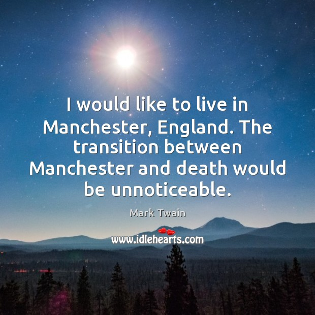 I would like to live in Manchester, England. The transition between Manchester Mark Twain Picture Quote