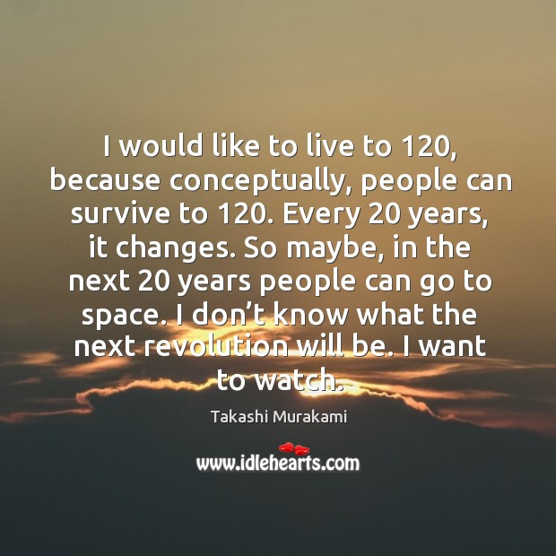 I would like to live to 120, because conceptually, people can survive to 120. Image