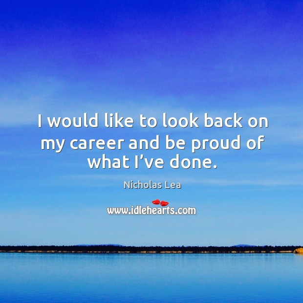 I would like to look back on my career and be proud of what I've done. Nicholas Lea Picture Quote
