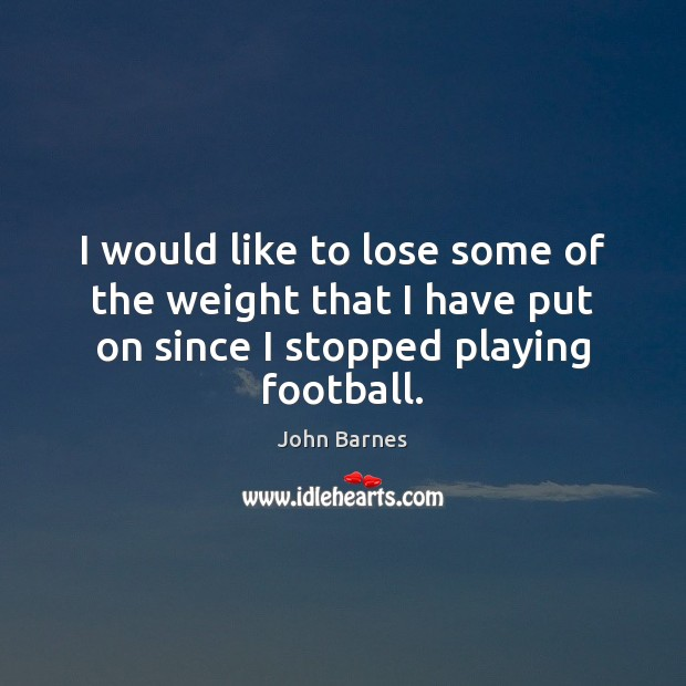 I would like to lose some of the weight that I have John Barnes Picture Quote