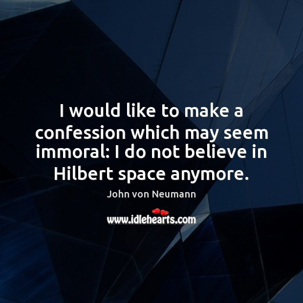 I would like to make a confession which may seem immoral: I John von Neumann Picture Quote