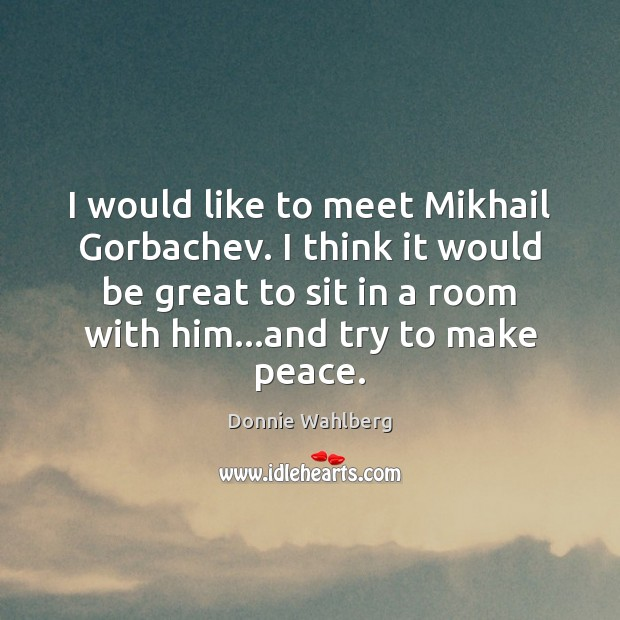 I would like to meet Mikhail Gorbachev. I think it would be Donnie Wahlberg Picture Quote
