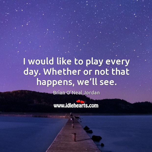I would like to play every day. Whether or not that happens, we'll see. Image