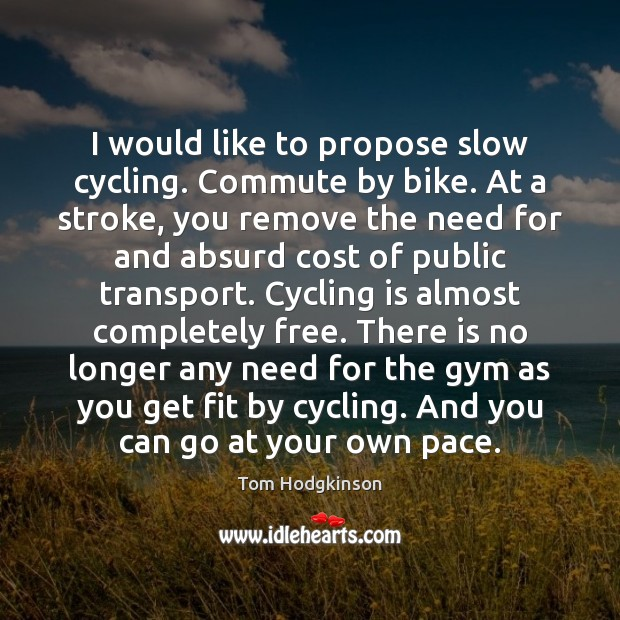 I would like to propose slow cycling. Commute by bike. At a Tom Hodgkinson Picture Quote