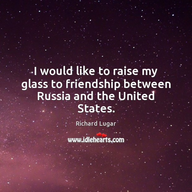 I would like to raise my glass to friendship between Russia and the United States. Image