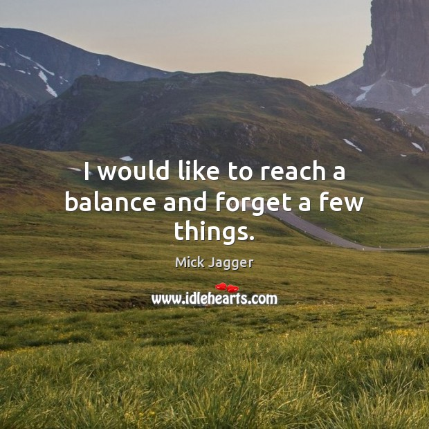 I would like to reach a balance and forget a few things. Mick Jagger Picture Quote