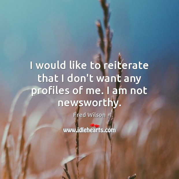I would like to reiterate that I don't want any profiles of me. I am not newsworthy. Fred Wilson Picture Quote