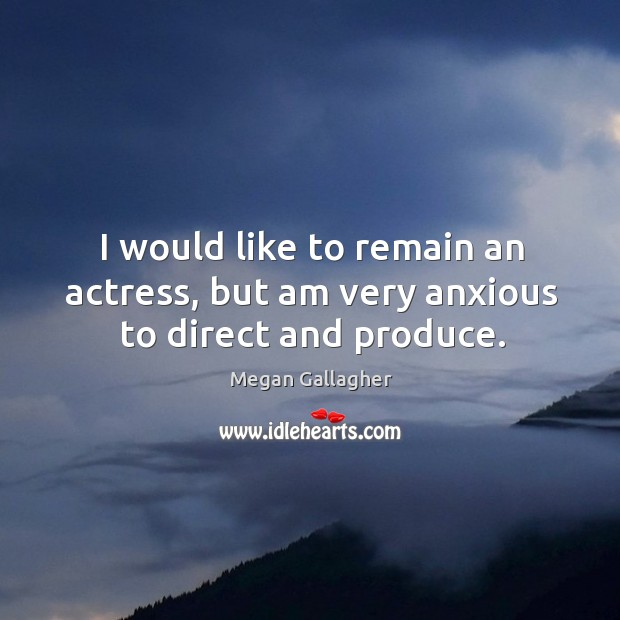 I would like to remain an actress, but am very anxious to direct and produce. Image