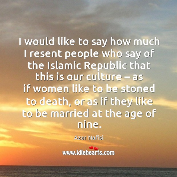 I would like to say how much I resent people who say of the islamic republic that Image