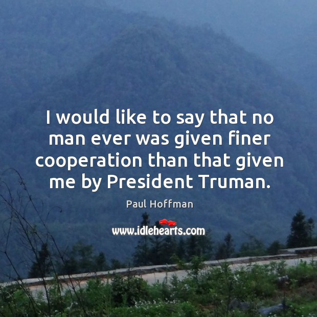 I would like to say that no man ever was given finer cooperation than that given me by president truman. Image