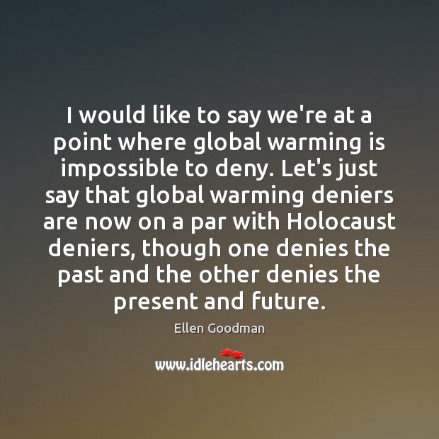I would like to say we're at a point where global warming Ellen Goodman Picture Quote
