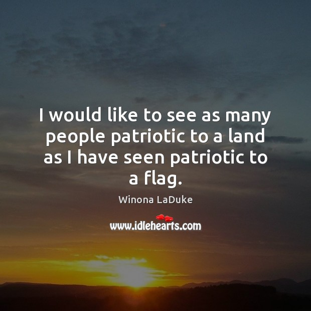 Image, I would like to see as many people patriotic to a land as I have seen patriotic to a flag.