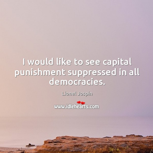 I would like to see capital punishment suppressed in all democracies. Image