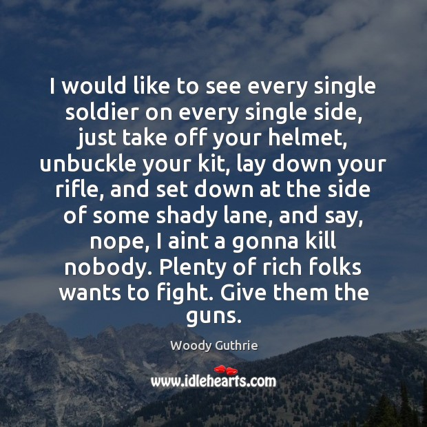I would like to see every single soldier on every single side, Woody Guthrie Picture Quote
