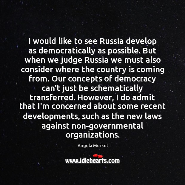 I would like to see Russia develop as democratically as possible. But Angela Merkel Picture Quote