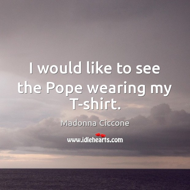 I would like to see the Pope wearing my T-shirt. Image