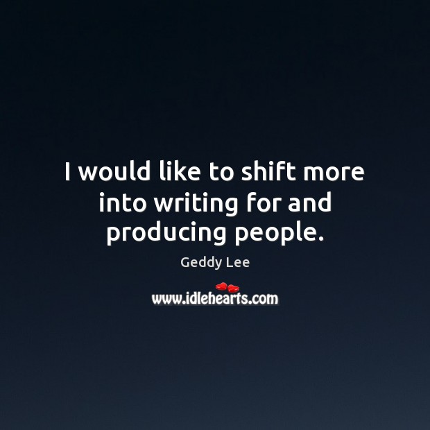 I would like to shift more into writing for and producing people. Image