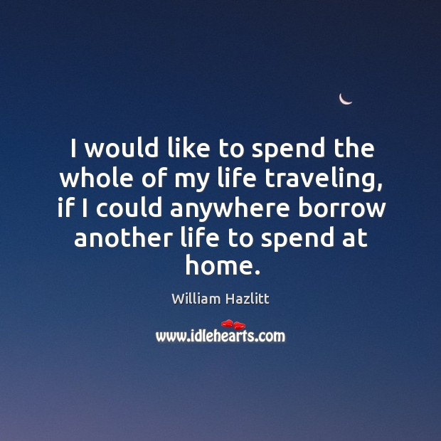 Image, I would like to spend the whole of my life traveling, if I could anywhere borrow another life to spend at home.