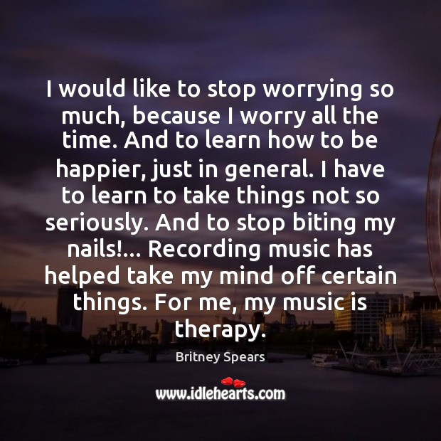 I would like to stop worrying so much, because I worry all Britney Spears Picture Quote